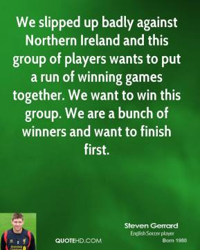 Steven Gerrard  - We slipped up badly against Northern Ireland and this group of players wants to put a run of winning games together. We want to win this group. We are a bunch of winners and want to finish first.