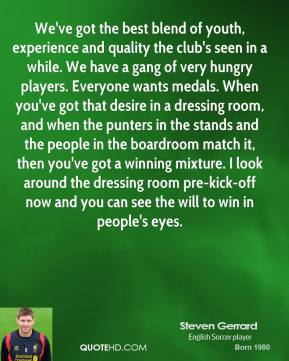 Steven Gerrard  - We've got the best blend of youth, experience and quality the club's seen in a while. We have a gang of very hungry players. Everyone wants medals. When you've got that desire in a dressing room, and when the punters in the stands and the people in the boardroom match it, then you've got a winning mixture. I look around the dressing room pre-kick-off now and you can see the will to win in people's eyes.