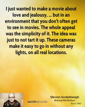 Steven Soderbergh  - I just wanted to make a movie about love and jealousy, ... but in an environment that you don't often get to see in movies. The whole appeal was the simplicity of it. The idea was just to not tart it up. These cameras make it easy to go in without any lights, on all real locations.