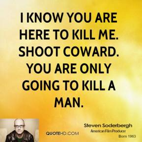 I know you are here to kill me. Shoot coward. You are only going to kill a man.