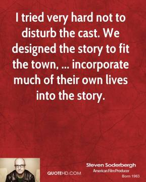 I tried very hard not to disturb the cast. We designed the story to fit the town, ... incorporate much of their own lives into the story.