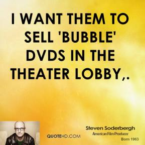 I want them to sell 'Bubble' DVDs in the theater lobby.