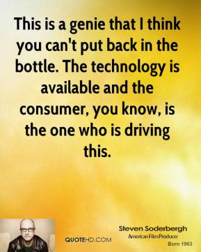 This is a genie that I think you can't put back in the bottle. The technology is available and the consumer, you know, is the one who is driving this.