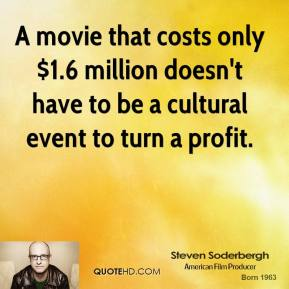 Steven Soderbergh - A movie that costs only $1.6 million doesn't have to be a cultural event to turn a profit.