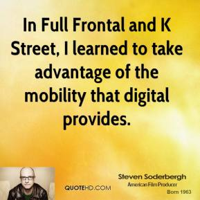In Full Frontal and K Street, I learned to take advantage of the mobility that digital provides.