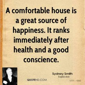 A comfortable house is a great source of happiness. It ranks immediately after health and a good conscience.