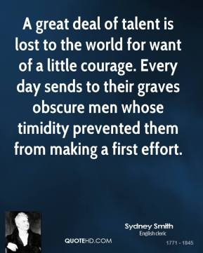 Sydney Smith - A great deal of talent is lost to the world for want of a little courage. Every day sends to their graves obscure men whose timidity prevented them from making a first effort.
