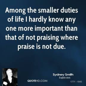 Sydney Smith - Among the smaller duties of life I hardly know any one more important than that of not praising where praise is not due.