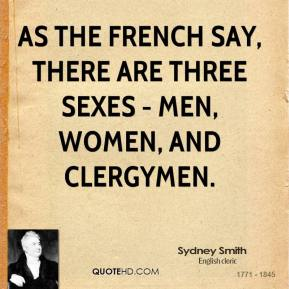 As the French say, there are three sexes - men, women, and clergymen.