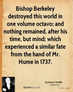 Bishop Berkeley destroyed this world in one volume octavo; and nothing remained, after his time, but mind; which experienced a similar fate from the hand of Mr. Hume in 1737.