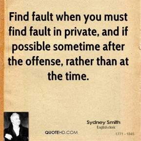 Find fault when you must find fault in private, and if possible sometime after the offense, rather than at the time.
