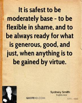 Sydney Smith - It is safest to be moderately base - to be flexible in shame, and to be always ready for what is generous, good, and just, when anything is to be gained by virtue.