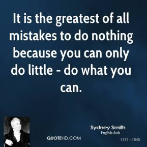Sydney Smith - It is the greatest of all mistakes to do nothing because you can only do little - do what you can.