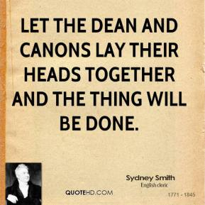 Sydney Smith - Let the Dean and Canons lay their heads together and the thing will be done.