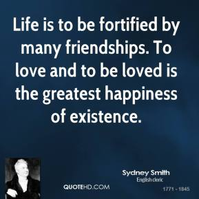 Life is to be fortified by many friendships. To love and to be loved is the greatest happiness of existence.