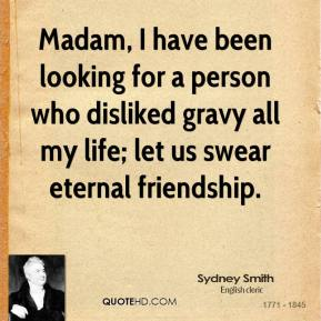 Sydney Smith - Madam, I have been looking for a person who disliked gravy all my life; let us swear eternal friendship.