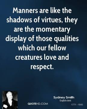Sydney Smith - Manners are like the shadows of virtues, they are the momentary display of those qualities which our fellow creatures love and respect.