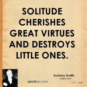 Sydney Smith - Solitude cherishes great virtues and destroys little ones.