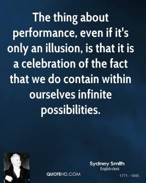 Sydney Smith - The thing about performance, even if it's only an illusion, is that it is a celebration of the fact that we do contain within ourselves infinite possibilities.