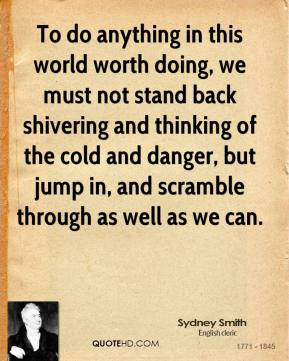 Sydney Smith - To do anything in this world worth doing, we must not stand back shivering and thinking of the cold and danger, but jump in, and scramble through as well as we can.