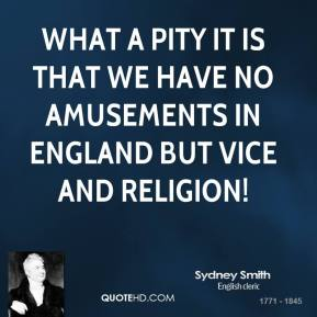 Sydney Smith - What a pity it is that we have no amusements in England but vice and religion!