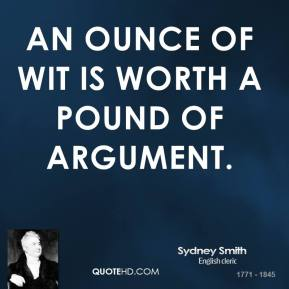 Sydney Smith  - An ounce of wit is worth a pound of argument.