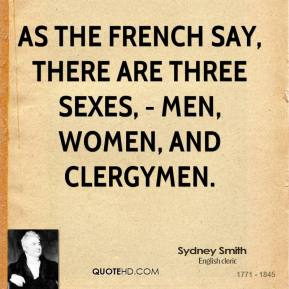 As the French say, there are three sexes, - men, women, and clergymen.