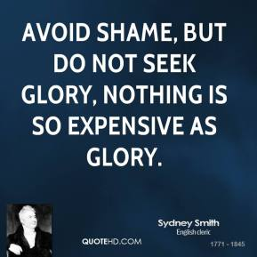 Sydney Smith  - Avoid shame, but do not seek glory, nothing is so expensive as glory.