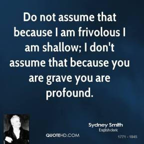 Do not assume that because I am frivolous I am shallow; I don't assume that because you are grave you are profound.