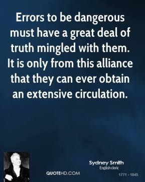 Errors to be dangerous must have a great deal of truth mingled with them. It is only from this alliance that they can ever obtain an extensive circulation.