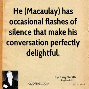 Sydney Smith  - He (Macaulay) has occasional flashes of silence that make his conversation perfectly delightful.