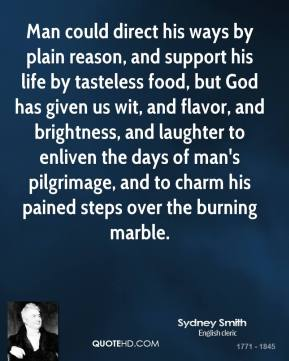 Man could direct his ways by plain reason, and support his life by tasteless food, but God has given us wit, and flavor, and brightness, and laughter to enliven the days of man's pilgrimage, and to charm his pained steps over the burning marble.
