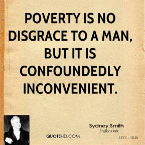 Sydney Smith  - Poverty is no disgrace to a man, but it is confoundedly inconvenient.