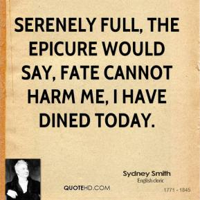 Serenely full, the epicure would say, Fate cannot harm me, I have dined today.