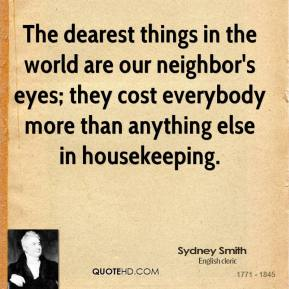 Sydney Smith  - The dearest things in the world are our neighbor's eyes; they cost everybody more than anything else in housekeeping.