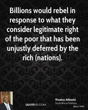 Thabo Mbeki  - Billions would rebel in response to what they consider legitimate right of the poor that has been unjustly deferred by the rich (nations).