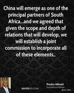 Thabo Mbeki  - China will emerge as one of the principal partners of South Africa...and we agreed that given the scope and depth of relations that will develop, we will establish a joint commission to incorporate all of these elements.