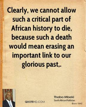 Thabo Mbeki  - Clearly, we cannot allow such a critical part of African history to die, because such a death would mean erasing an important link to our glorious past.