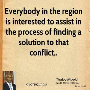 Thabo Mbeki  - Everybody in the region is interested to assist in the process of finding a solution to that conflict.