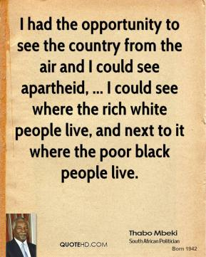 I had the opportunity to see the country from the air and I could see apartheid, ... I could see where the rich white people live, and next to it where the poor black people live.
