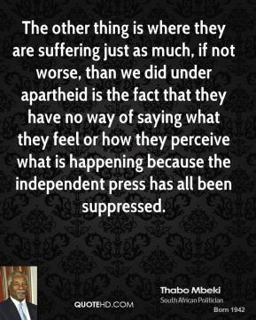 The other thing is where they are suffering just as much, if not worse, than we did under apartheid is the fact that they have no way of saying what they feel or how they perceive what is happening because the independent press has all been suppressed.