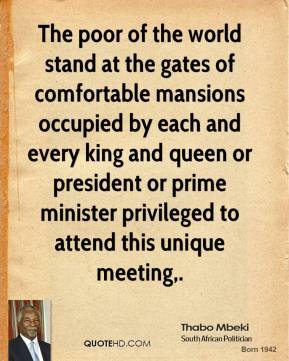 The poor of the world stand at the gates of comfortable mansions occupied by each and every king and queen or president or prime minister privileged to attend this unique meeting.