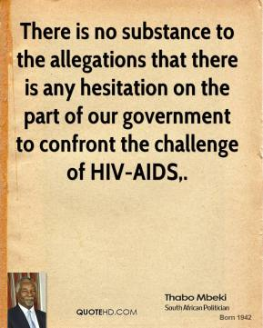 Thabo Mbeki  - There is no substance to the allegations that there is any hesitation on the part of our government to confront the challenge of HIV-AIDS.