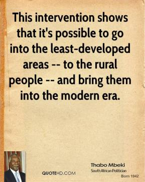 Thabo Mbeki  - This intervention shows that it's possible to go into the least-developed areas -- to the rural people -- and bring them into the modern era.