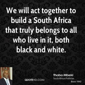 Thabo Mbeki  - We will act together to build a South Africa that truly belongs to all who live in it, both black and white.