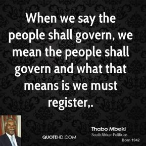Thabo Mbeki  - When we say the people shall govern, we mean the people shall govern and what that means is we must register.