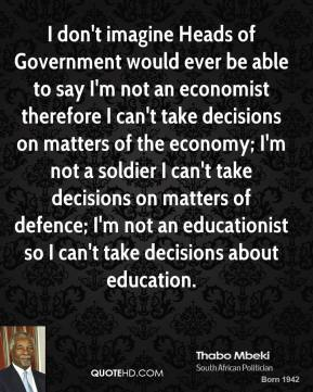 Thabo Mbeki - I don't imagine Heads of Government would ever be able to say I'm not an economist therefore I can't take decisions on matters of the economy; I'm not a soldier I can't take decisions on matters of defence; I'm not an educationist so I can't take decisions about education.