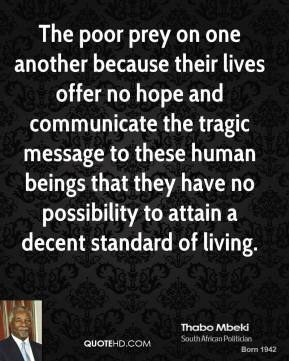 Thabo Mbeki - The poor prey on one another because their lives offer no hope and communicate the tragic message to these human beings that they have no possibility to attain a decent standard of living.