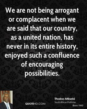 Thabo Mbeki - We are not being arrogant or complacent when we are said that our country, as a united nation, has never in its entire history, enjoyed such a confluence of encouraging possibilities.