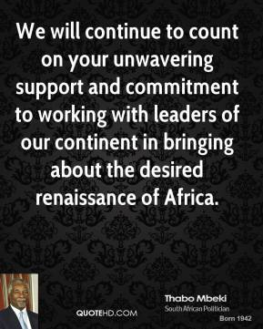 Thabo Mbeki - We will continue to count on your unwavering support and commitment to working with leaders of our continent in bringing about the desired renaissance of Africa.